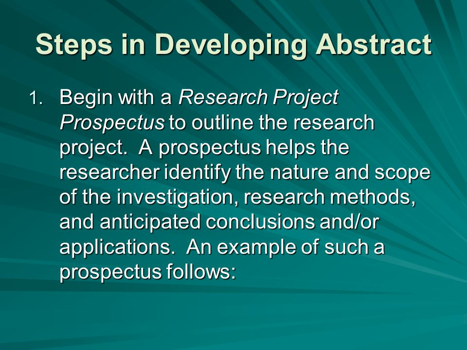 Steps in Developing Abstract 1. Begin with a Research Project Prospectus to outline the research project. A prospectus helps the researcher identify t