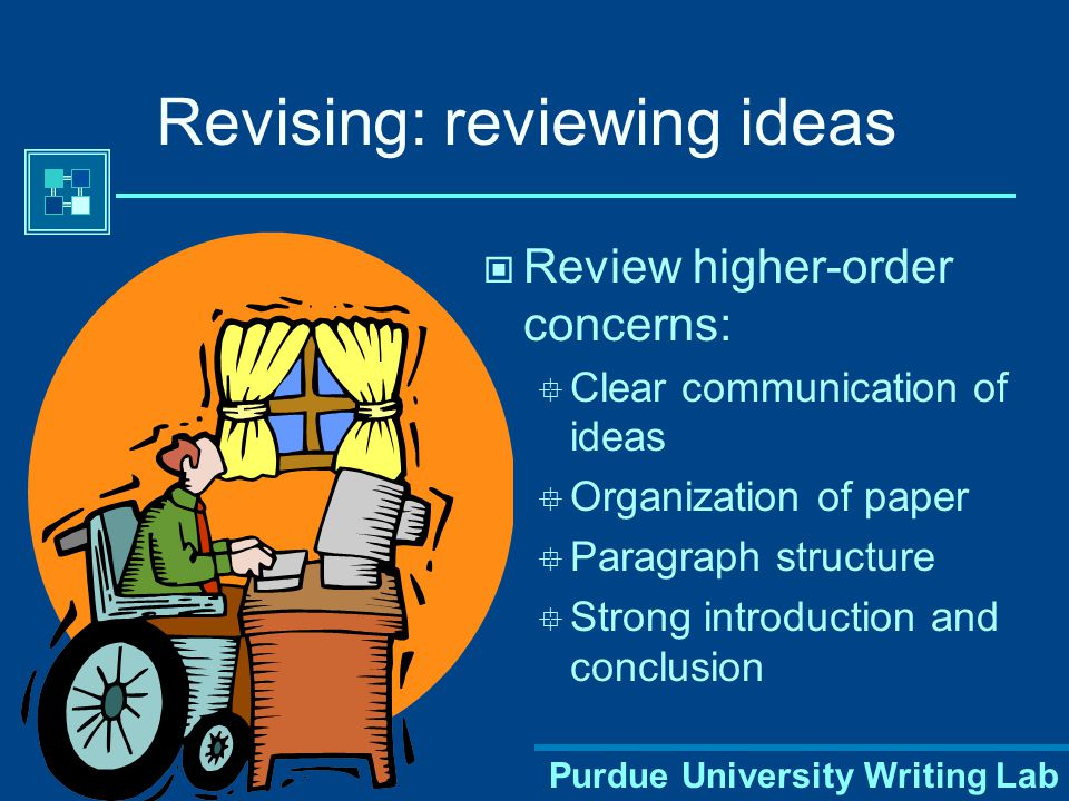 Purdue University Writing Lab Revising: reviewing ideas Review higher-order concerns:  Clear communication of ideas  Organization of paper  Paragraph structure  Strong introduction and conclusion
