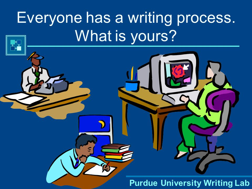 Purdue University Writing Lab Everyone has a writing process. What is yours
