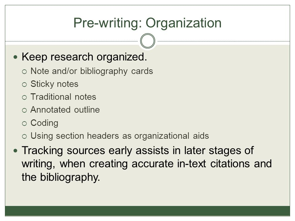 Pre-writing: Organization Keep research organized.  Note and/or bibliography cards  Sticky notes  Traditional notes  Annotated outline  Coding 