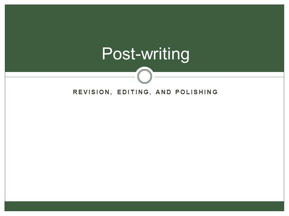 REVISION, EDITING, AND POLISHING Post-writing