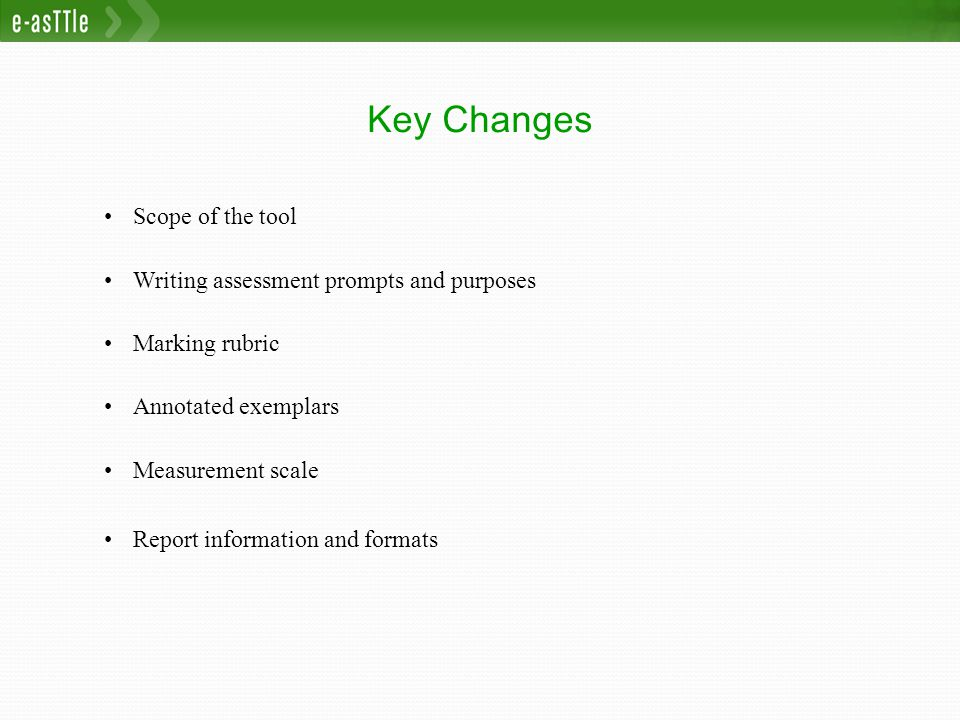 Key Changes Scope of the tool Writing assessment prompts and purposes Marking rubric Annotated exemplars Measurement scale Report information and formats