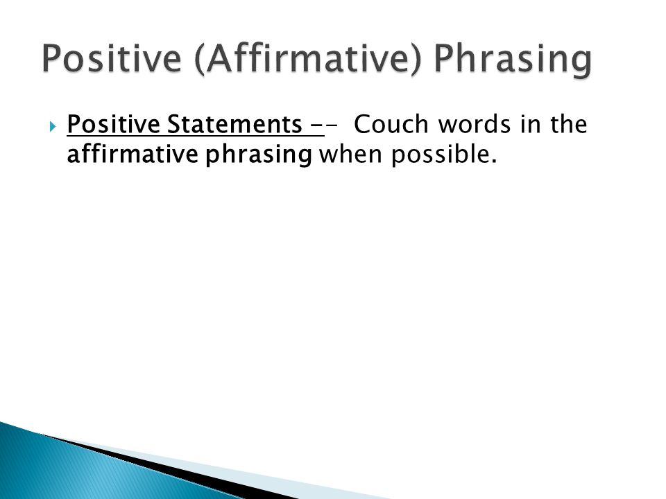 Positive Statements -- Couch words in the affirmative phrasing when possible.