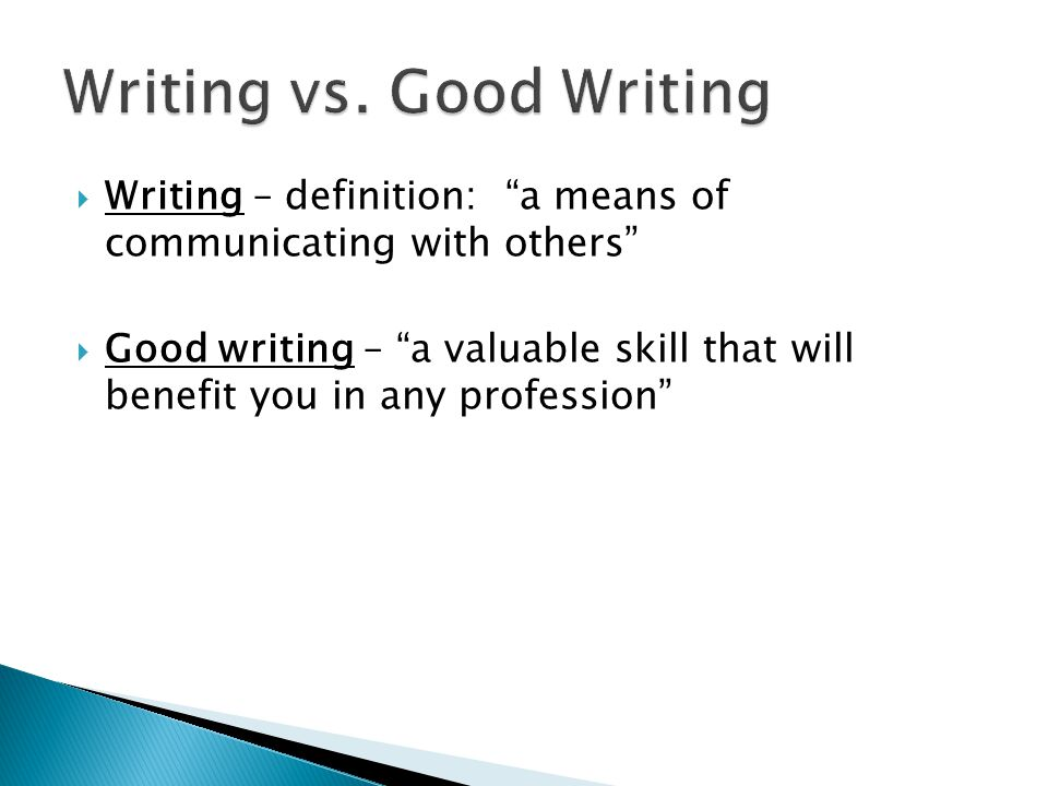  Writing – definition: a means of communicating with others  Good writing – a valuable skill that will benefit you in any profession