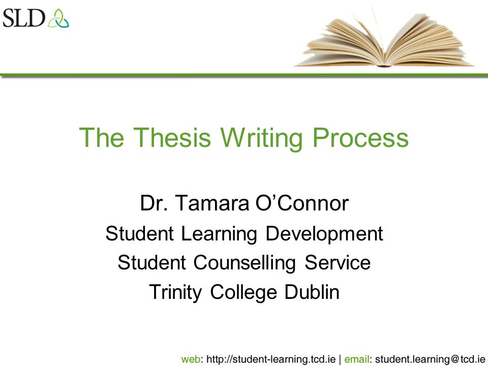 The Thesis Writing Process Dr. Tamara O'Connor Student Learning Development Student Counselling Service Trinity College Dublin