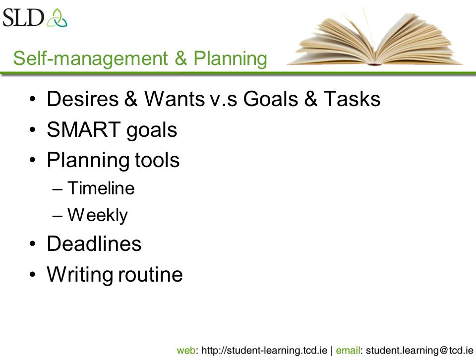 Self-management & Planning Desires & Wants v.s Goals & Tasks SMART goals Planning tools –Timeline –Weekly Deadlines Writing routine