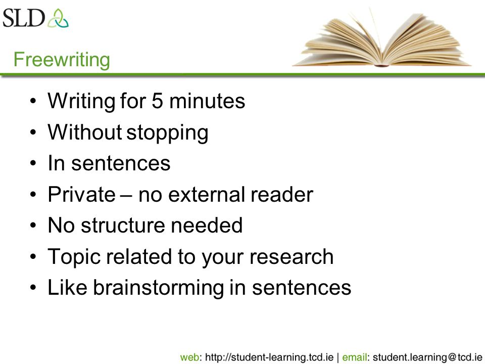 Freewriting Writing for 5 minutes Without stopping In sentences Private – no external reader No structure needed Topic related to your research Like brainstorming in sentences