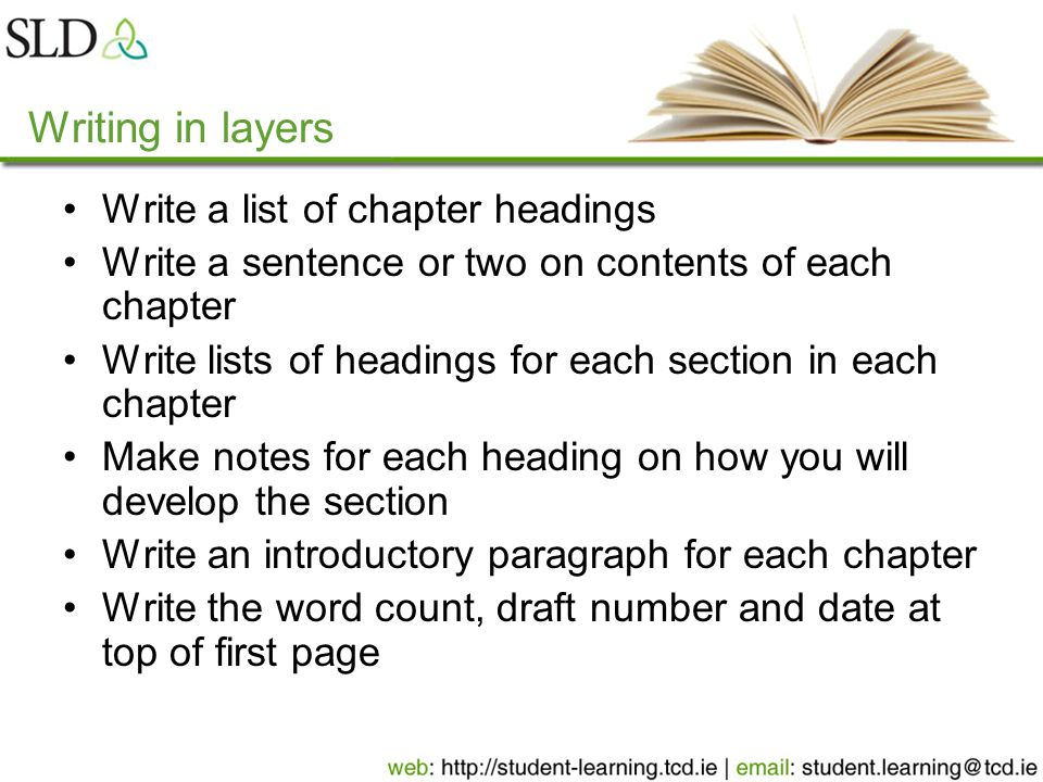 Writing in layers Write a list of chapter headings Write a sentence or two on contents of each chapter Write lists of headings for each section in each chapter Make notes for each heading on how you will develop the section Write an introductory paragraph for each chapter Write the word count, draft number and date at top of first page