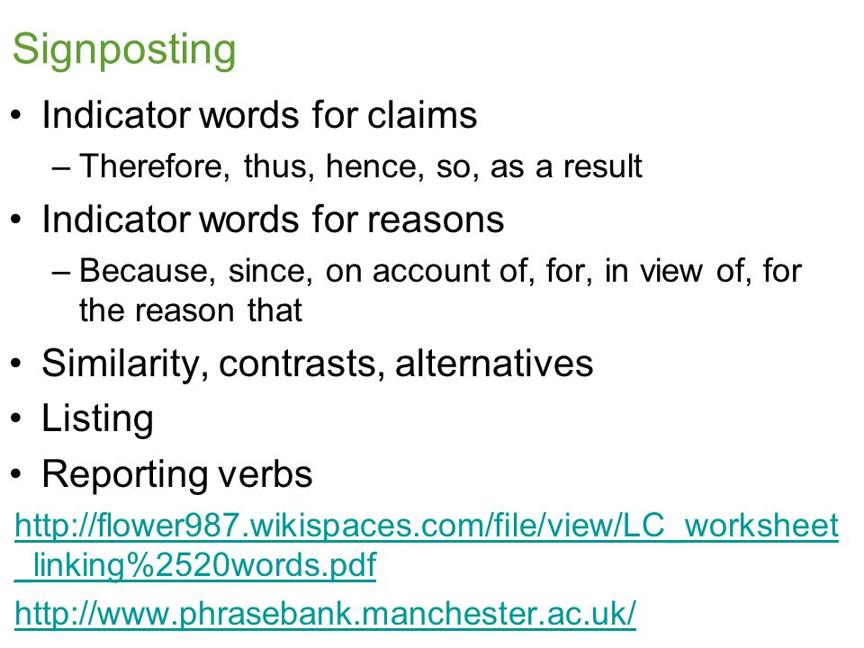 Signposting Indicator words for claims –Therefore, thus, hence, so, as a result Indicator words for reasons –Because, since, on account of, for, in view of, for the reason that Similarity, contrasts, alternatives Listing Reporting verbs http://flower987.wikispaces.com/file/view/LC_worksheet _linking%2520words.pdf http://www.phrasebank.manchester.ac.uk/
