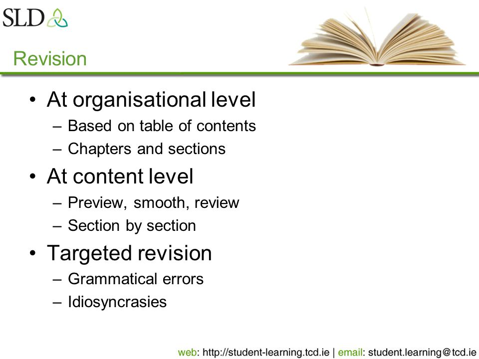 Revision At organisational level –Based on table of contents –Chapters and sections At content level –Preview, smooth, review –Section by section Targeted revision –Grammatical errors –Idiosyncrasies
