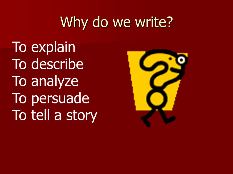 Why do we write? To explain To describe To analyze To persuade To tell a story