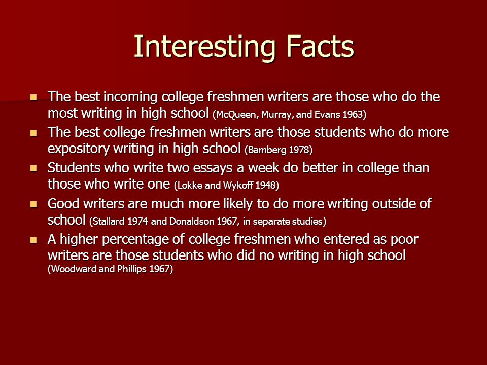 Interesting Facts The best incoming college freshmen writers are those who do the most writing in high school (McQueen, Murray, and Evans 1963) The best incoming college freshmen writers are those who do the most writing in high school (McQueen, Murray, and Evans 1963) The best college freshmen writers are those students who do more expository writing in high school (Bamberg 1978) The best college freshmen writers are those students who do more expository writing in high school (Bamberg 1978) Students who write two essays a week do better in college than those who write one (Lokke and Wykoff 1948) Students who write two essays a week do better in college than those who write one (Lokke and Wykoff 1948) Good writers are much more likely to do more writing outside of school (Stallard 1974 and Donaldson 1967, in separate studies) Good writers are much more likely to do more writing outside of school (Stallard 1974 and Donaldson 1967, in separate studies) A higher percentage of college freshmen who entered as poor writers are those students who did no writing in high school (Woodward and Phillips 1967) A higher percentage of college freshmen who entered as poor writers are those students who did no writing in high school (Woodward and Phillips 1967)