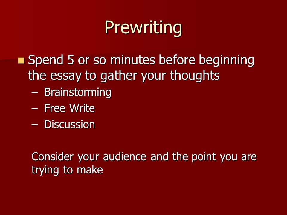 Prewriting Spend 5 or so minutes before beginning the essay to gather your thoughts Spend 5 or so minutes before beginning the essay to gather your thoughts – Brainstorming – Free Write – Discussion Consider your audience and the point you are trying to make