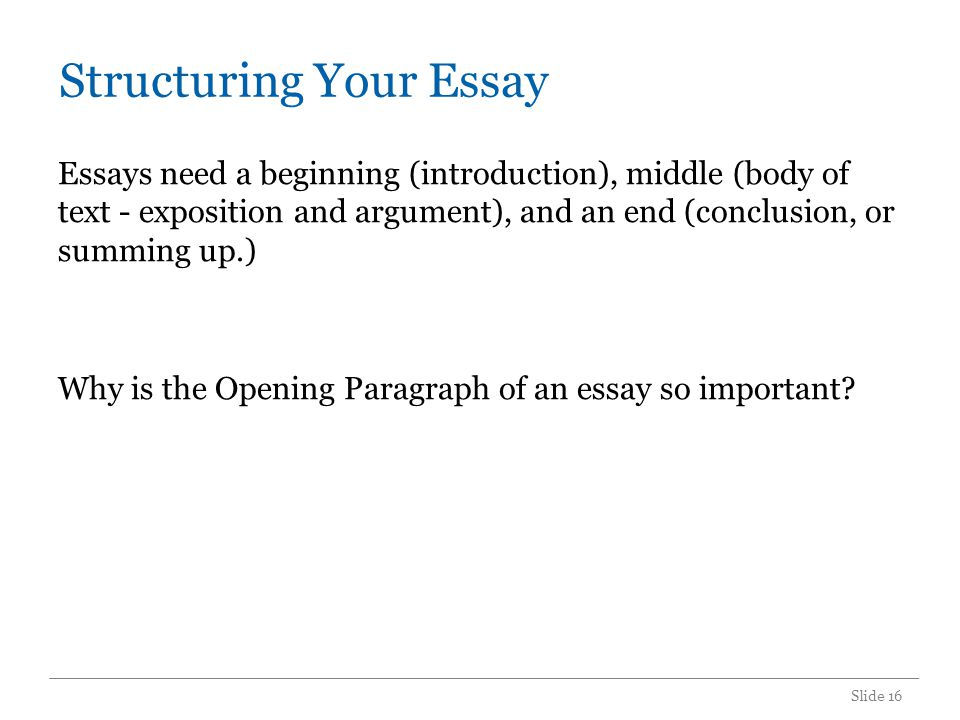 Structuring Your Essay Essays need a beginning (introduction), middle (body of text - exposition and argument), and an end (conclusion, or summing up.) Why is the Opening Paragraph of an essay so important.