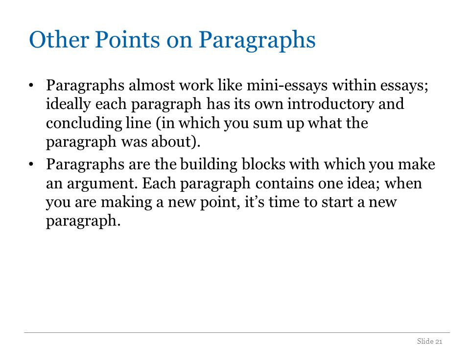 Other Points on Paragraphs Paragraphs almost work like mini-essays within essays; ideally each paragraph has its own introductory and concluding line (in which you sum up what the paragraph was about).
