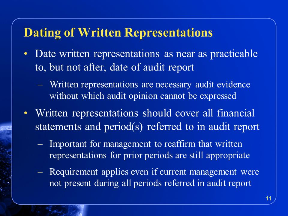 Date written representations as near as practicable to, but not after, date of audit report –Written representations are necessary audit evidence without which audit opinion cannot be expressed Written representations should cover all financial statements and period(s) referred to in audit report –Important for management to reaffirm that written representations for prior periods are still appropriate –Requirement applies even if current management were not present during all periods referred in audit report Dating of Written Representations 11