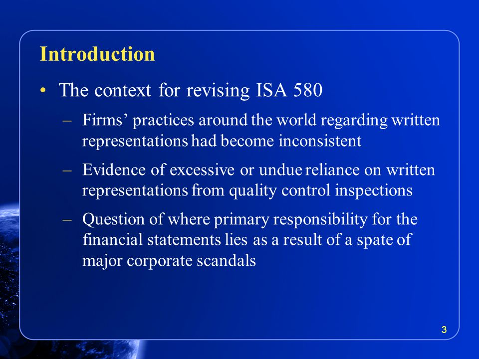 The context for revising ISA 580 –Firms' practices around the world regarding written representations had become inconsistent –Evidence of excessive or undue reliance on written representations from quality control inspections –Question of where primary responsibility for the financial statements lies as a result of a spate of major corporate scandals Introduction 3