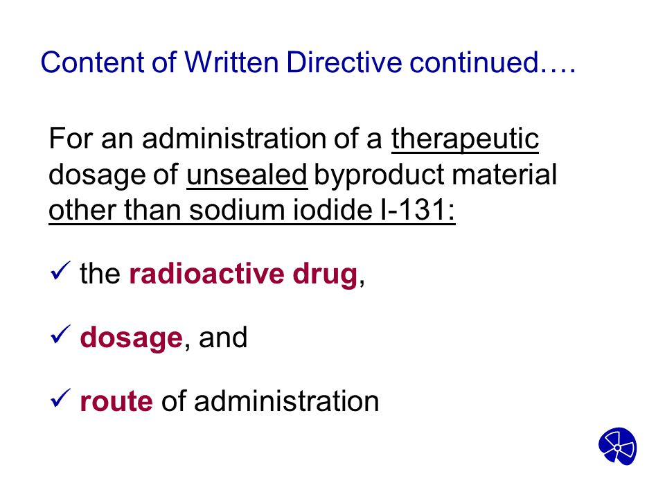 Content of Written Directive continued…. For an administration of a therapeutic dosage of unsealed byproduct material other than sodium iodide I-131: