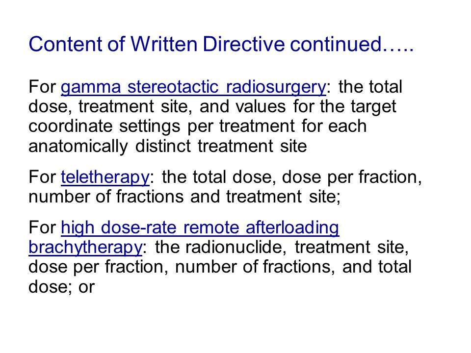 Content of Written Directive continued….. For gamma stereotactic radiosurgery: the total dose, treatment site, and values for the target coordinate se