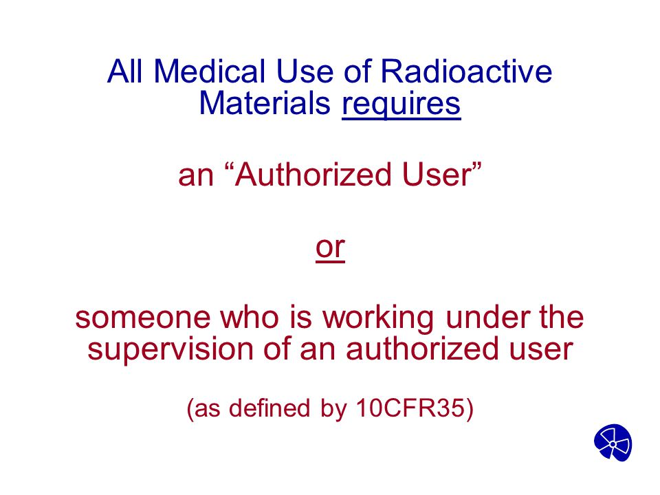 """All Medical Use of Radioactive Materials requires an """"Authorized User"""" or someone who is working under the supervision of an authorized user (as defin"""