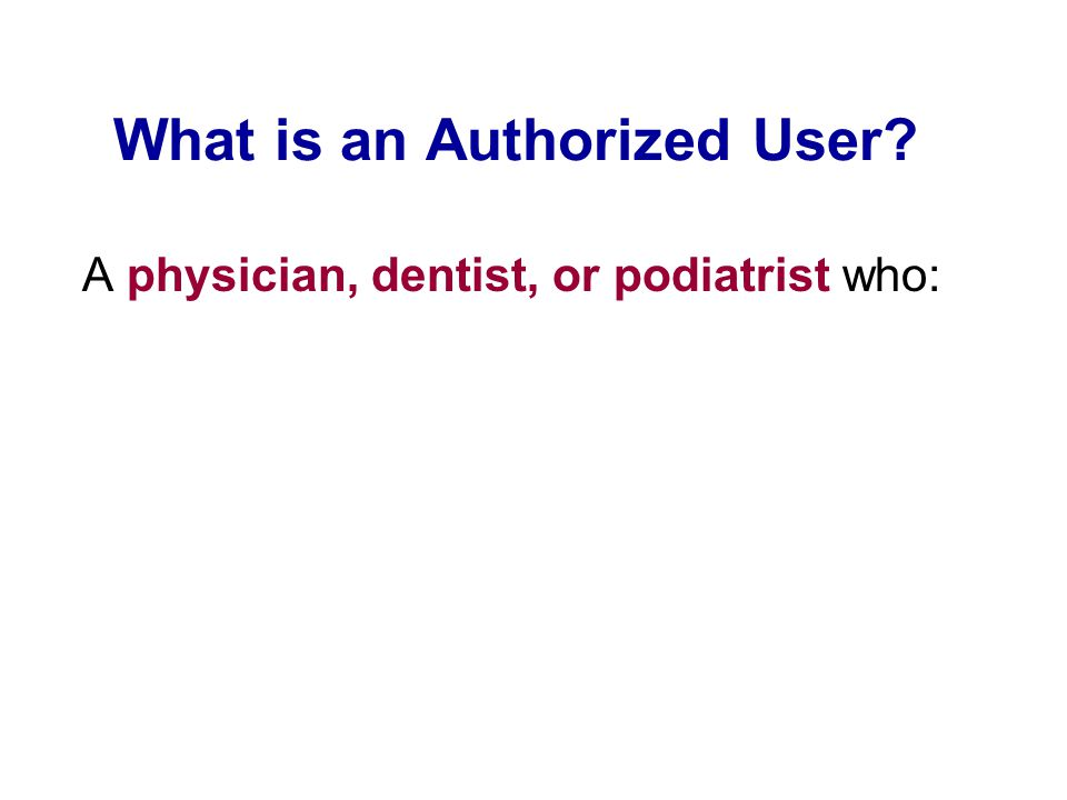 What is an Authorized User? A physician, dentist, or podiatrist who: