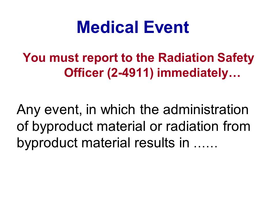 Medical Event You must report to the Radiation Safety Officer (2-4911) immediately… Any event, in which the administration of byproduct material or ra