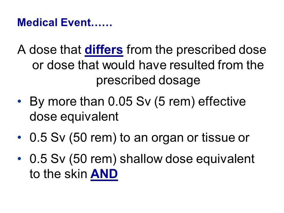 Medical Event…… A dose that differs from the prescribed dose or dose that would have resulted from the prescribed dosage By more than 0.05 Sv (5 rem)