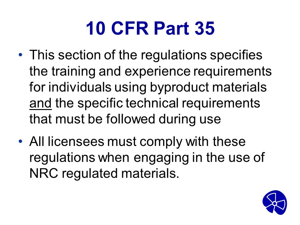10 CFR Part 35 This section of the regulations specifies the training and experience requirements for individuals using byproduct materials and the sp