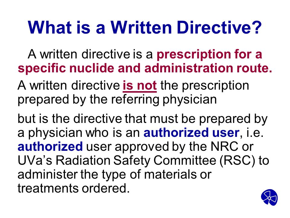 What is a Written Directive? A written directive is a prescription for a specific nuclide and administration route. A written directive is not the pre