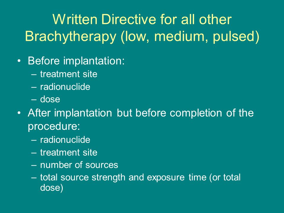 Written Directive for all other Brachytherapy (low, medium, pulsed) Before implantation: –treatment site –radionuclide –dose After implantation but before completion of the procedure: –radionuclide –treatment site –number of sources –total source strength and exposure time (or total dose)