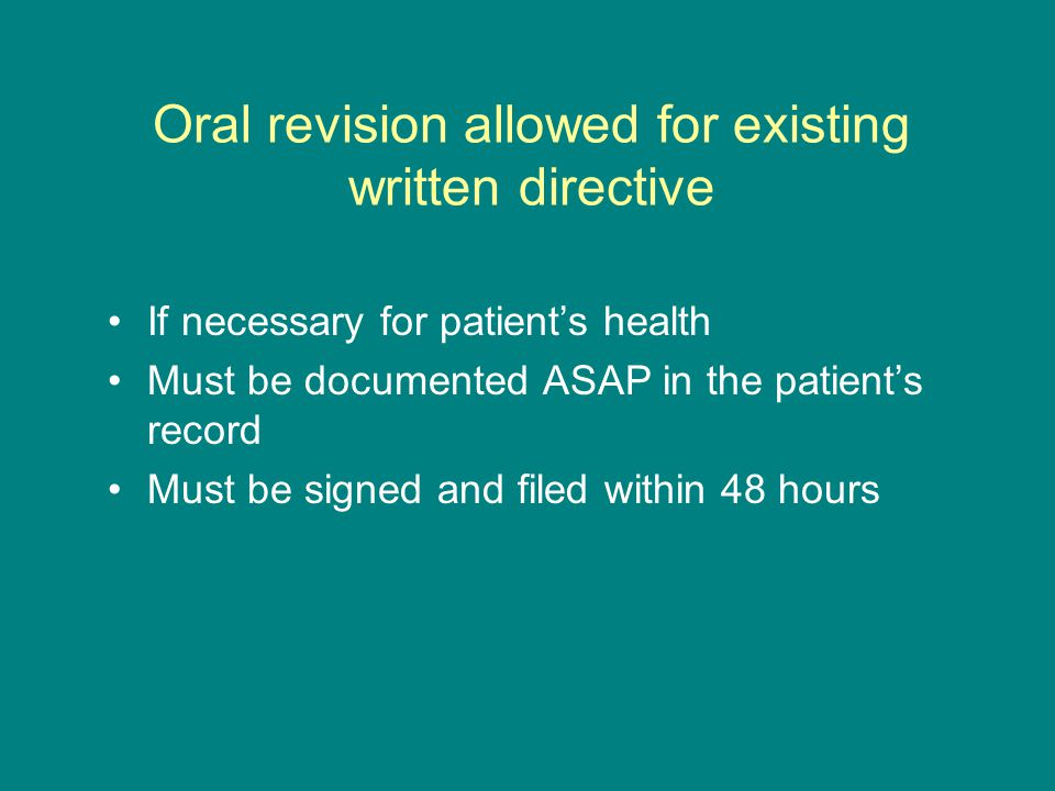 Oral revision allowed for existing written directive If necessary for patient's health Must be documented ASAP in the patient's record Must be signed and filed within 48 hours