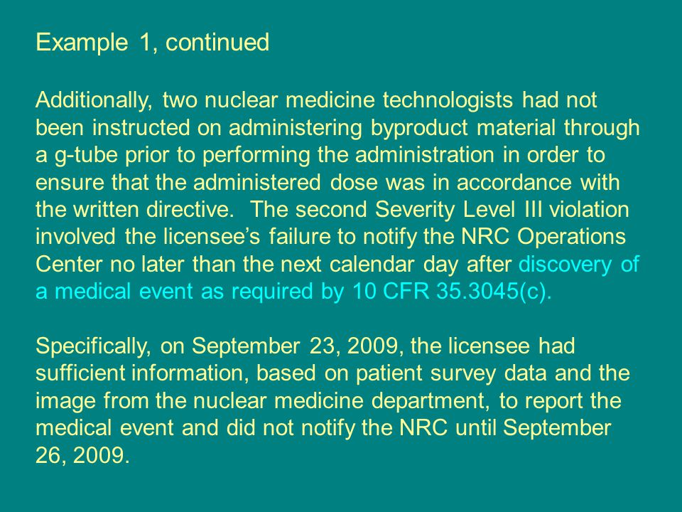 Example 1, continued Additionally, two nuclear medicine technologists had not been instructed on administering byproduct material through a g-tube prior to performing the administration in order to ensure that the administered dose was in accordance with the written directive.