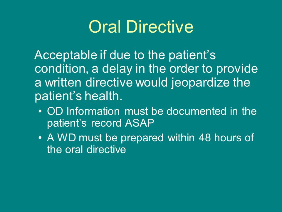 Oral Directive Acceptable if due to the patient's condition, a delay in the order to provide a written directive would jeopardize the patient's health.