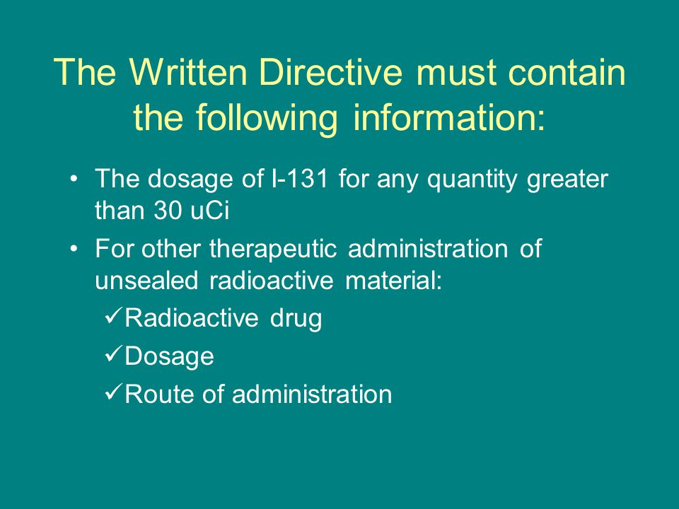 The Written Directive must contain the following information: The dosage of I-131 for any quantity greater than 30 uCi For other therapeutic administration of unsealed radioactive material: Radioactive drug Dosage Route of administration