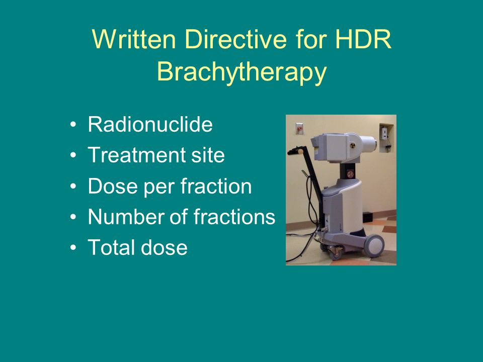 Written Directive for HDR Brachytherapy Radionuclide Treatment site Dose per fraction Number of fractions Total dose
