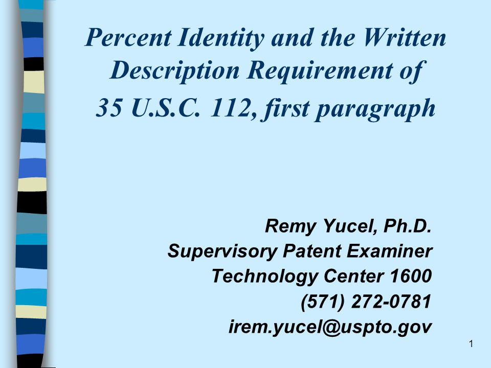 1 Percent Identity and the Written Description Requirement of 35 U.S.C. 112, first paragraph Remy Yucel, Ph.D. Supervisory Patent Examiner Technology