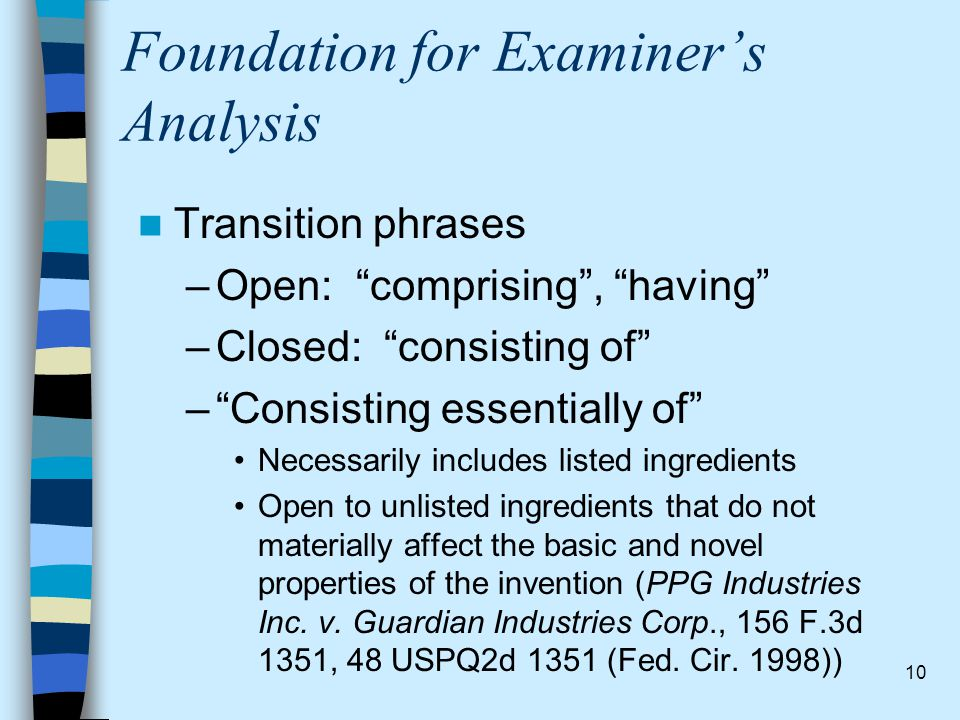 "10 Foundation for Examiner's Analysis Transition phrases –Open: ""comprising"", ""having"" –Closed: ""consisting of"" –""Consisting essentially of"" Necessari"
