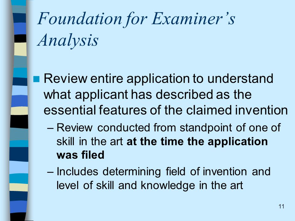 11 Foundation for Examiner's Analysis Review entire application to understand what applicant has described as the essential features of the claimed in