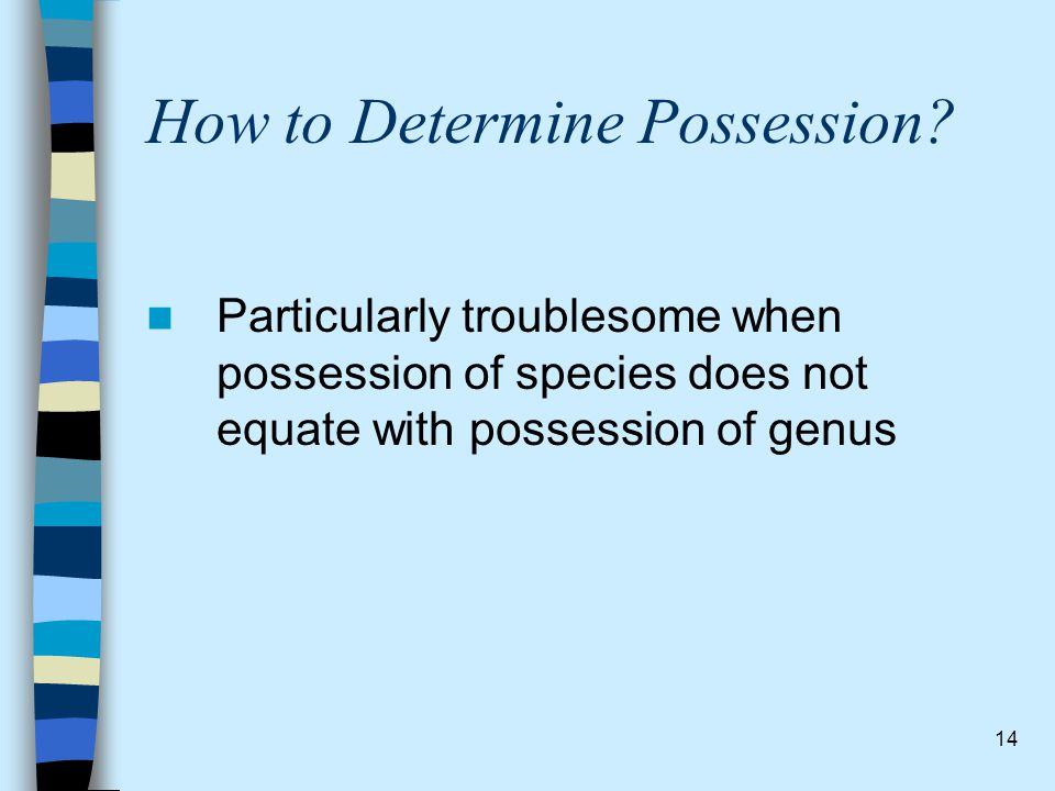 14 How to Determine Possession? Particularly troublesome when possession of species does not equate with possession of genus