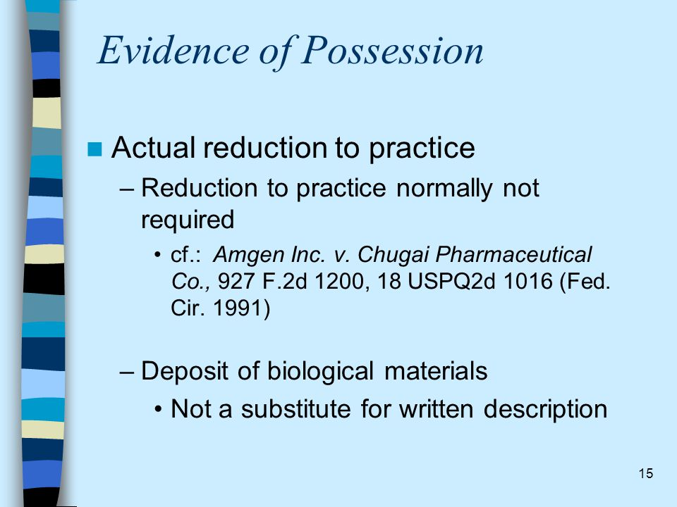 15 Evidence of Possession Actual reduction to practice –Reduction to practice normally not required cf.: Amgen Inc. v. Chugai Pharmaceutical Co., 927