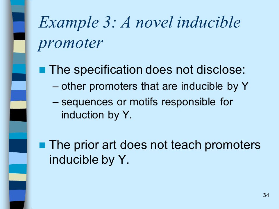 34 Example 3: A novel inducible promoter The specification does not disclose: –other promoters that are inducible by Y –sequences or motifs responsibl