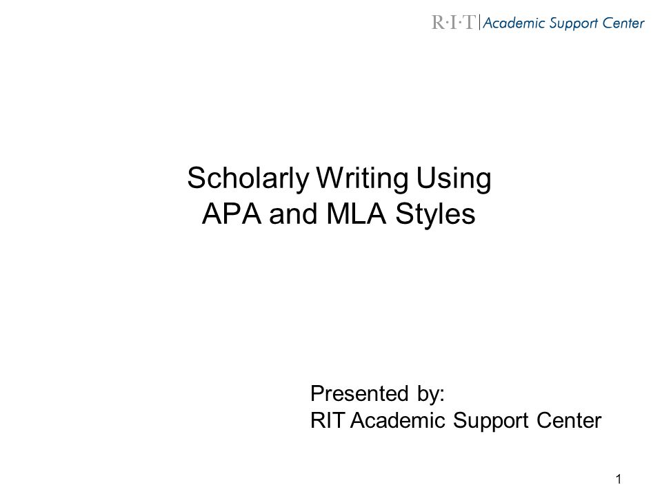 1 Scholarly Writing Using APA and MLA Styles Presented by: RIT Academic Support Center