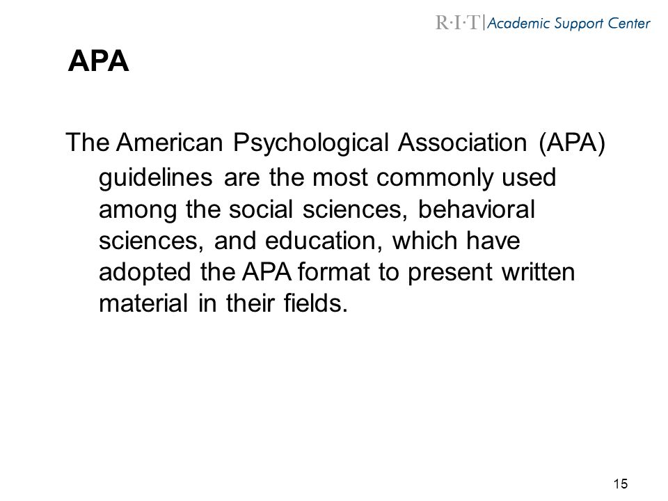 15 APA The American Psychological Association (APA) guidelines are the most commonly used among the social sciences, behavioral sciences, and education, which have adopted the APA format to present written material in their fields.