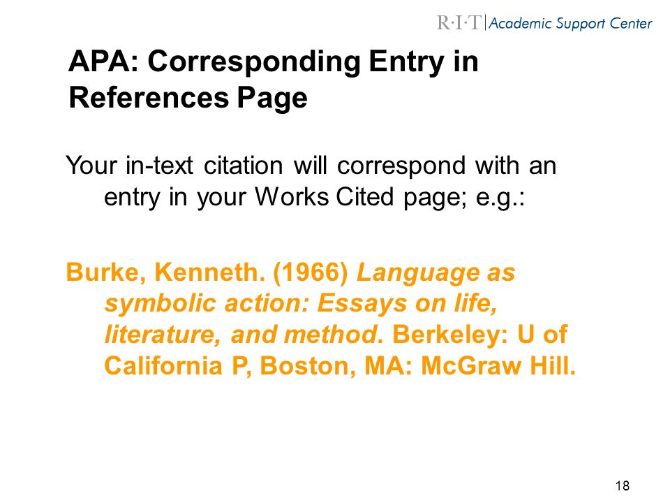 18 APA: Corresponding Entry in References Page Your in-text citation will correspond with an entry in your Works Cited page; e.g.: Burke, Kenneth.