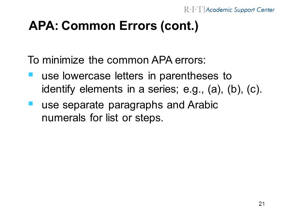 21 APA: Common Errors (cont.) To minimize the common APA errors:  use lowercase letters in parentheses to identify elements in a series; e.g., (a), (b), (c).