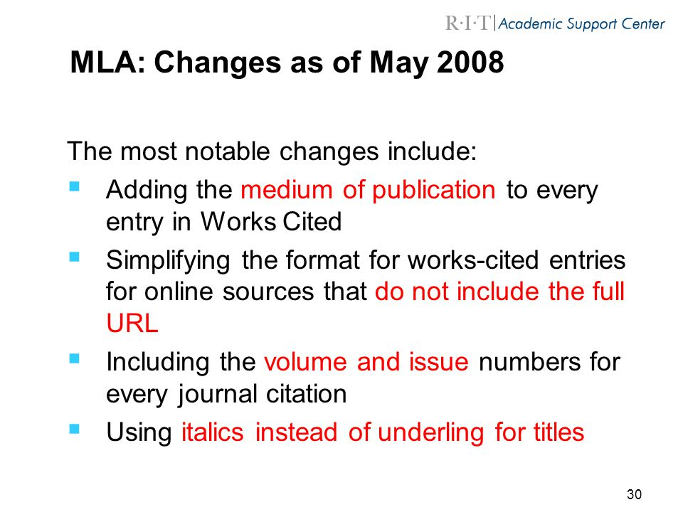 30 MLA: Changes as of May 2008 The most notable changes include:  Adding the medium of publication to every entry in Works Cited  Simplifying the format for works-cited entries for online sources that do not include the full URL  Including the volume and issue numbers for every journal citation  Using italics instead of underling for titles