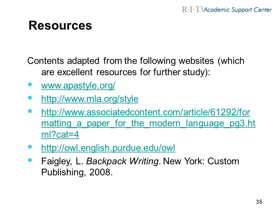 35 Resources Contents adapted from the following websites (which are excellent resources for further study):  www.apastyle.org/ www.apastyle.org/  http://www.mla.org/style http://www.mla.org/style  http://www.associatedcontent.com/article/61292/for matting_a_paper_for_the_modern_language_pg3.ht ml?cat=4 http://www.associatedcontent.com/article/61292/for matting_a_paper_for_the_modern_language_pg3.ht ml?cat=4  http://owl.english.purdue.edu/owl http://owl.english.purdue.edu/owl  Faigley, L.