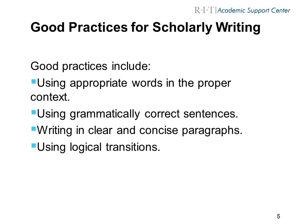 5 Good Practices for Scholarly Writing Good practices include:  Using appropriate words in the proper context.