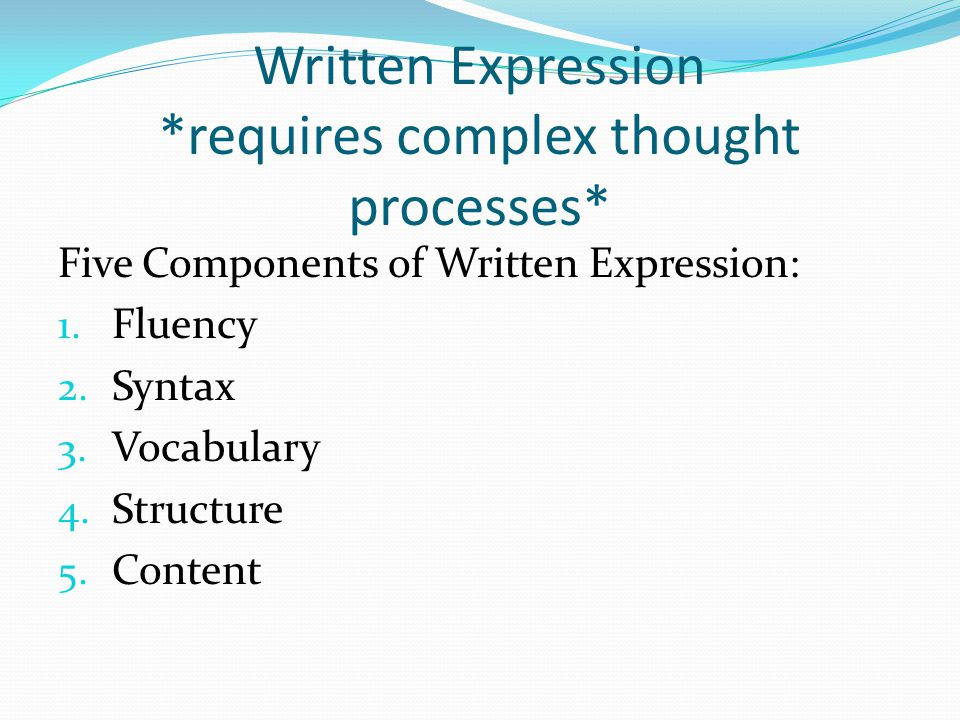 Written Expression *requires complex thought processes* Five Components of Written Expression: 1.