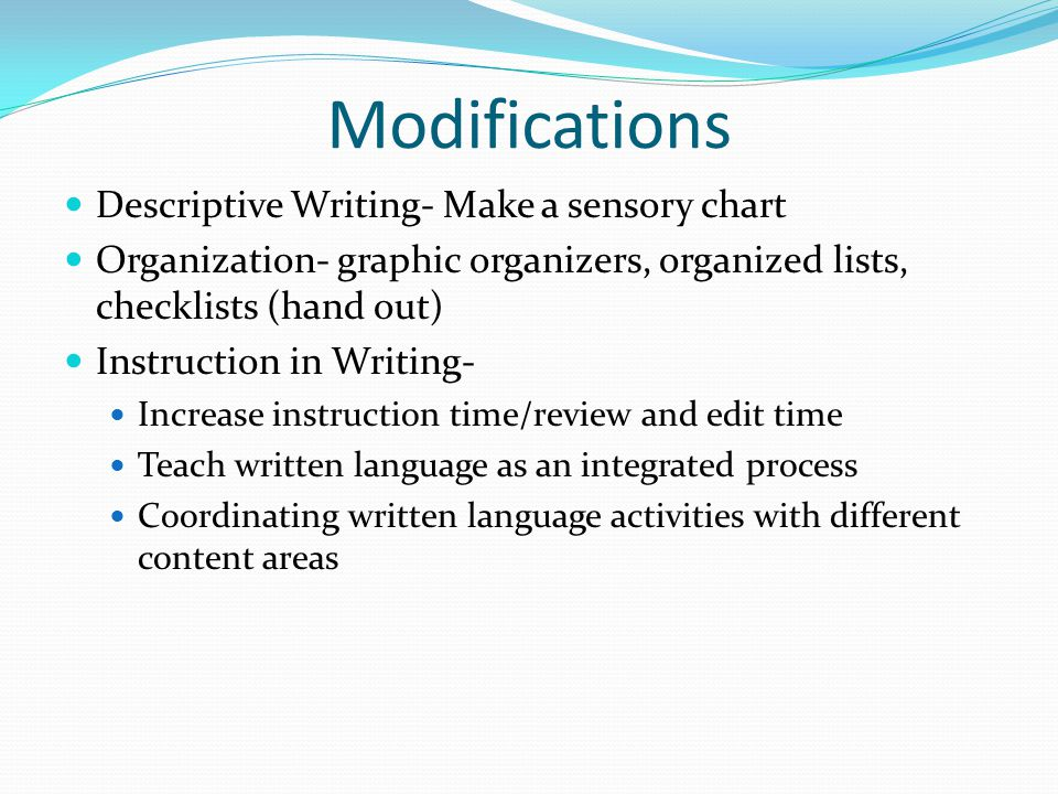 Modifications Descriptive Writing- Make a sensory chart Organization- graphic organizers, organized lists, checklists (hand out) Instruction in Writing- Increase instruction time/review and edit time Teach written language as an integrated process Coordinating written language activities with different content areas